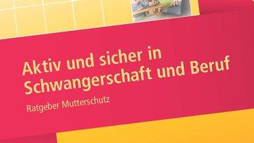 """Titelseite der Broschüre """"Aktiv und sicher in Schwangerschaft und Beruf - Ratgeber Mutterschutz"""" (1. Auflage, August 2014)"""