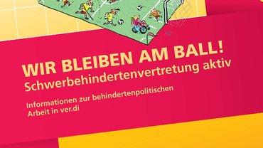 """Cover der Broschüre """"Wir bleiben am Ball!"""" (Informationen zur schwerbehindertenpolitischen Arbeit in ver.di) - aktualisierte Auflage"""
